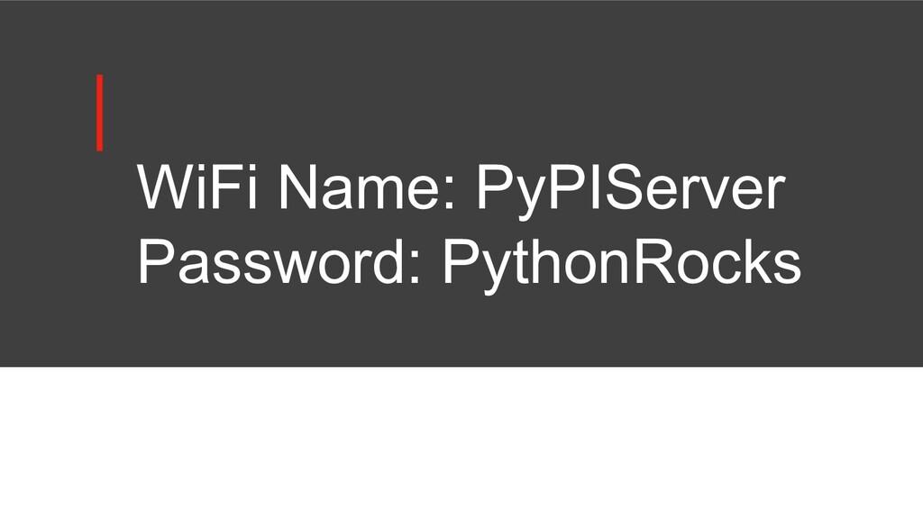WiFi Name: PyPIServer Password: PythonRocks
