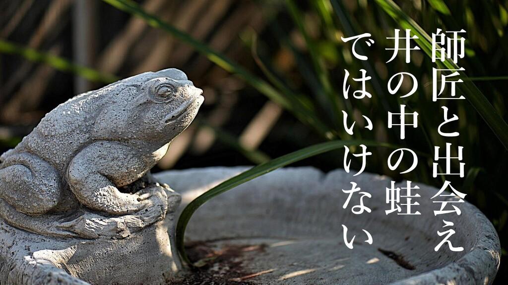 師 匠 と 出 会 え 井 の 中 の 蛙 で は い け な い