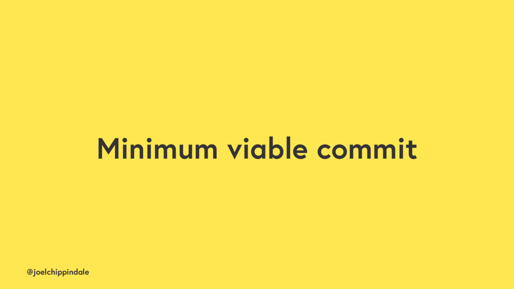 @joelchippindale Minimum viable commit