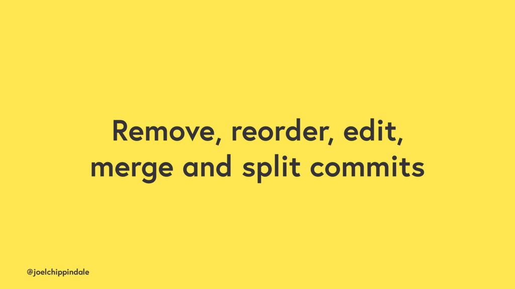 @joelchippindale Remove, reorder, edit, merge a...