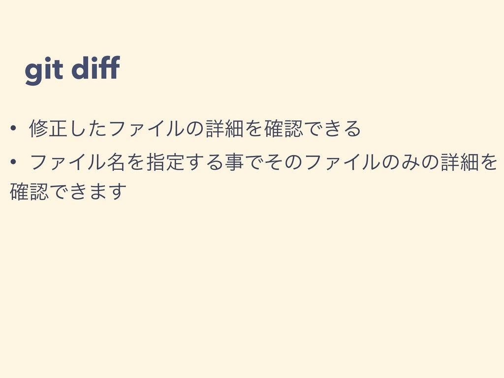 git diff • मਖ਼ͨ͠ϑΝΠϧͷৄࡉΛ֬Ͱ͖Δ • ϑΝΠϧ໊Λࢦఆ͢ΔͰͦͷϑΝ...
