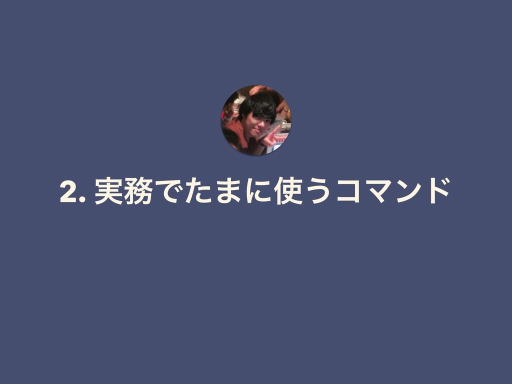 2. ࣮Ͱͨ·ʹ͏ίϚϯυ