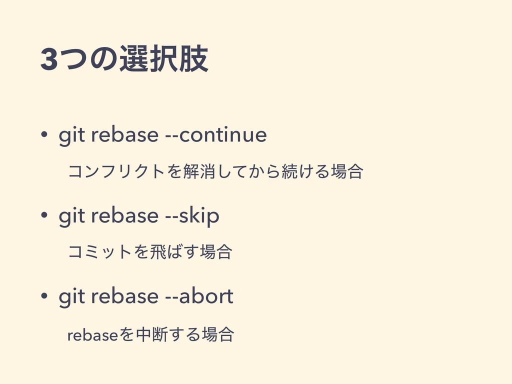 3ͭͷબࢶ • git rebase --continue ίϯϑϦΫτΛղফ͔ͯ͠Βଓ͚Δ...