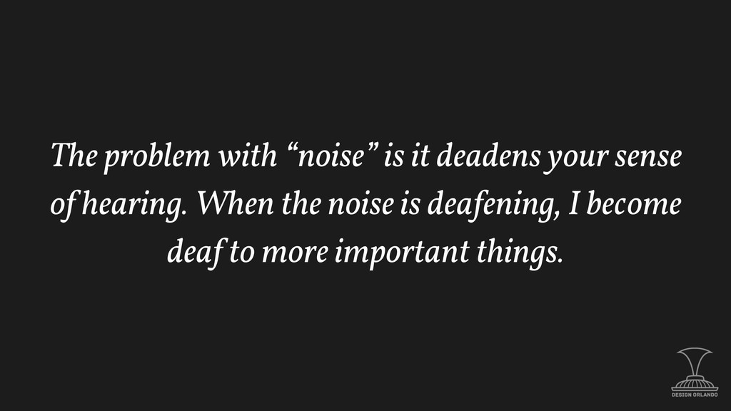 "The problem with ""noise"" is it deadens your sen..."