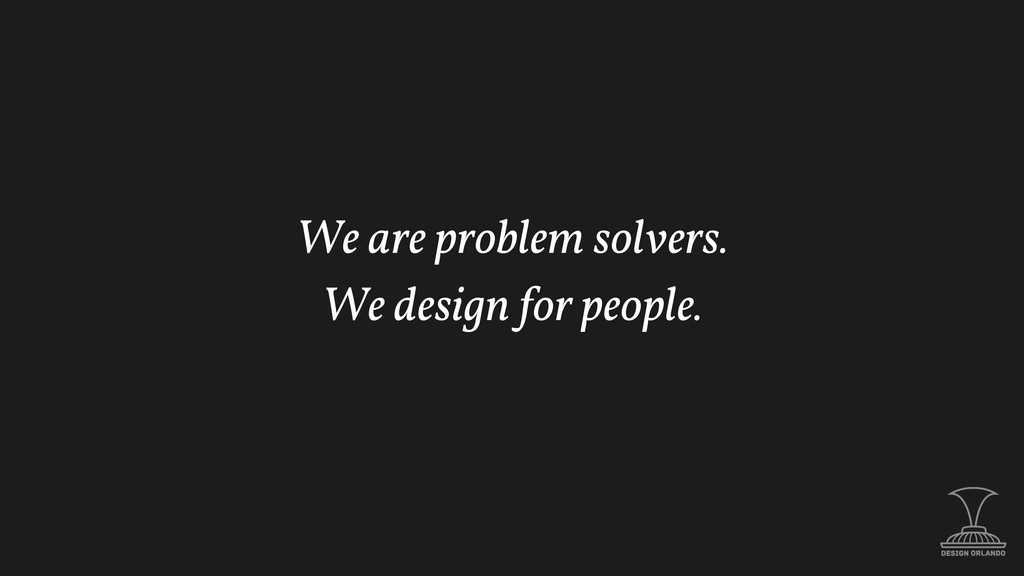 We are problem solvers. We design for people.