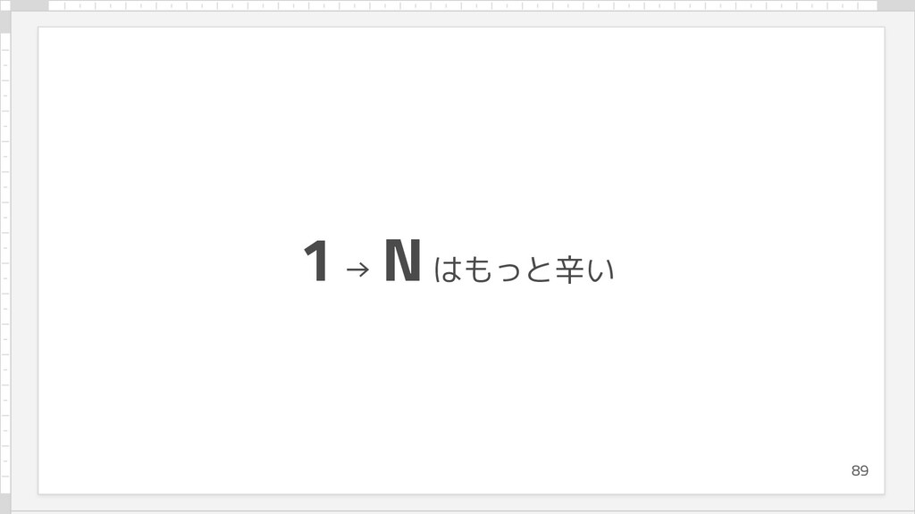 1 → N はもっと辛い 89
