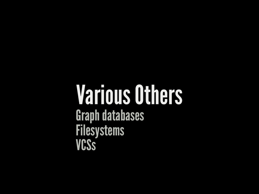 Various Others Graph databases Filesystems VCSs