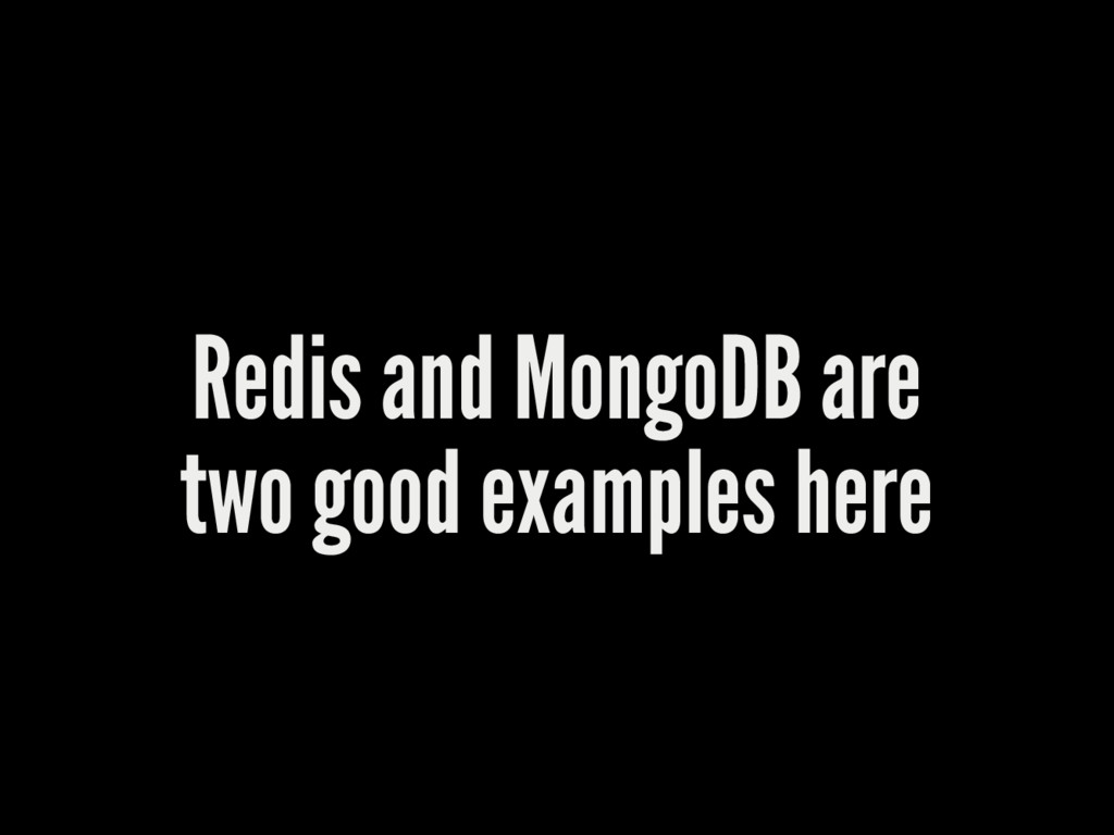 Redis and MongoDB are two good examples here