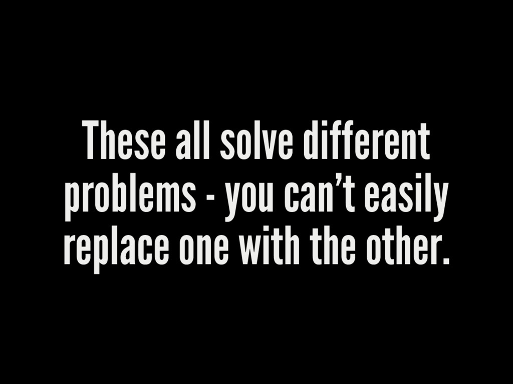 These all solve different problems - you can't ...