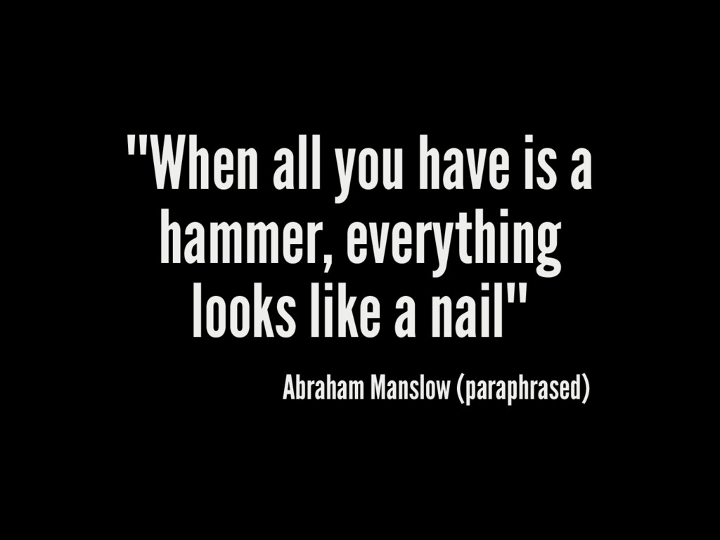 """""When all you have is a hammer, everything loo..."