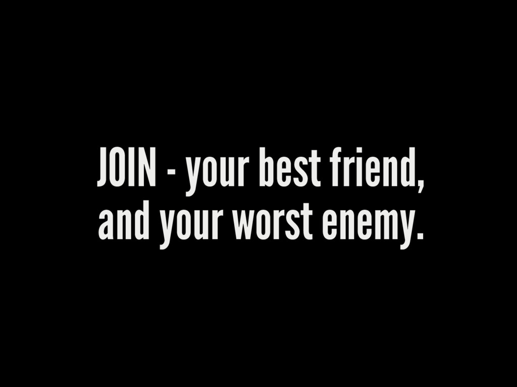 JOIN - your best friend, and your worst enemy.