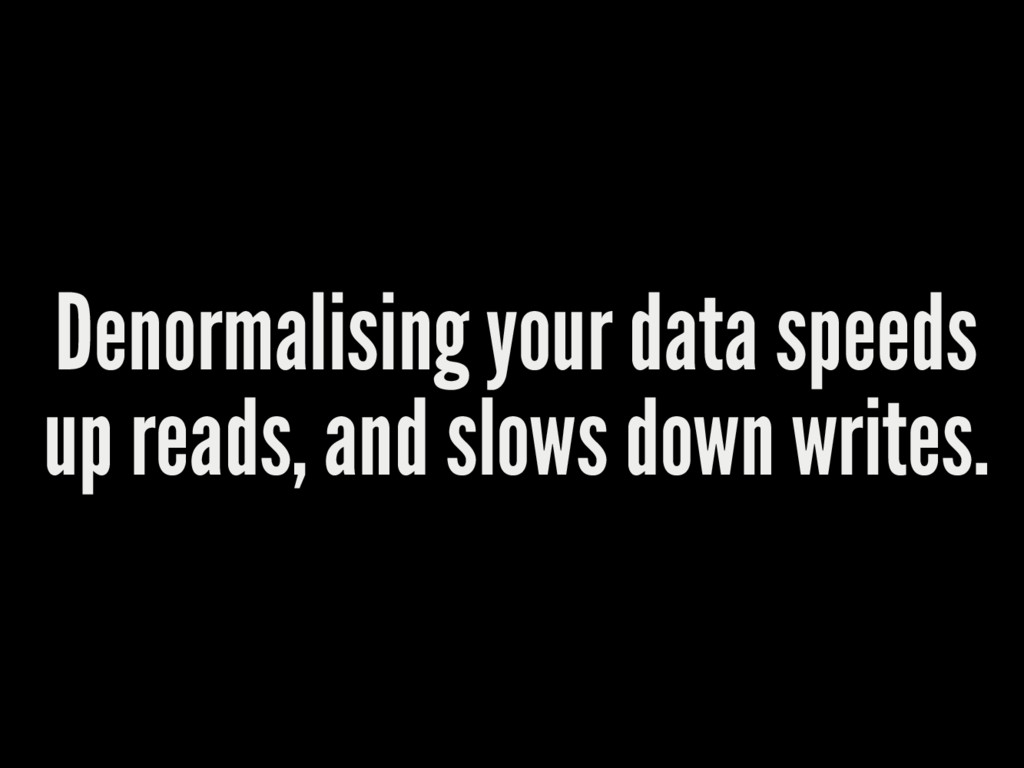 Denormalising your data speeds up reads, and sl...