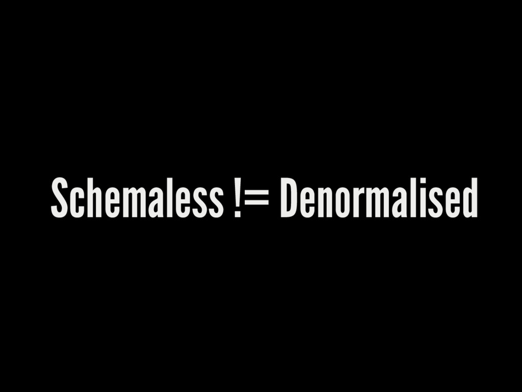 Schemaless != Denormalised
