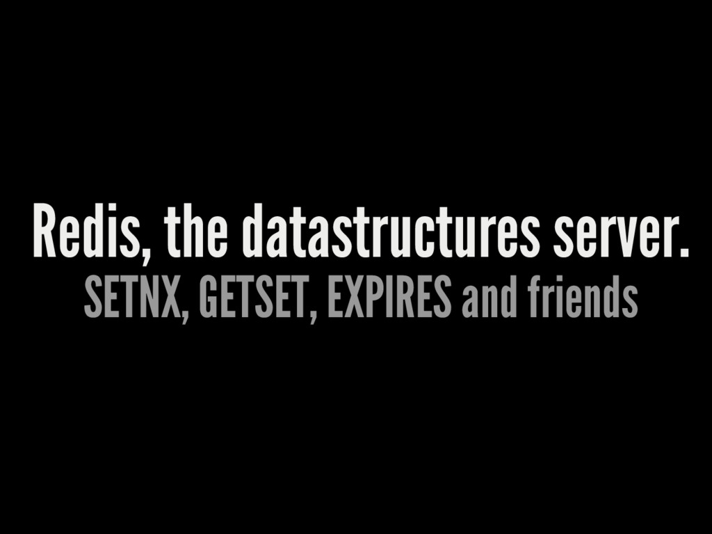 Redis, the datastructures server. SETNX, GETSET...
