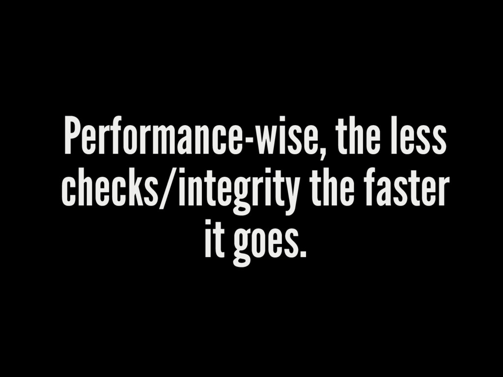 Performance-wise, the less checks/integrity the...