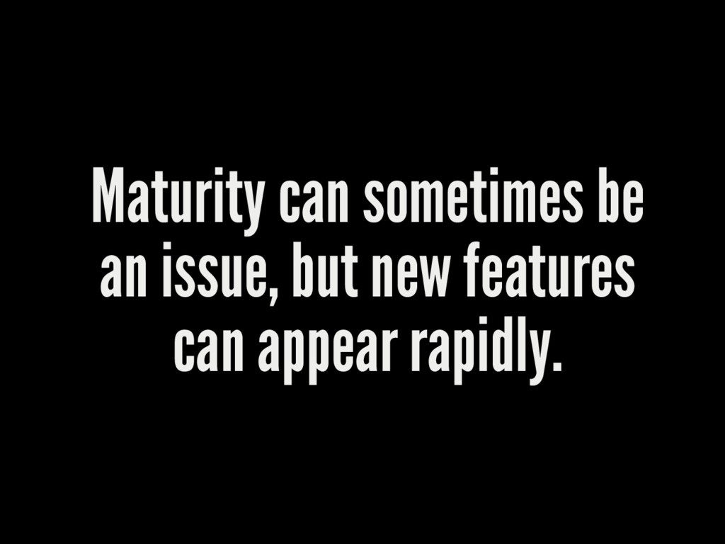 Maturity can sometimes be an issue, but new fea...