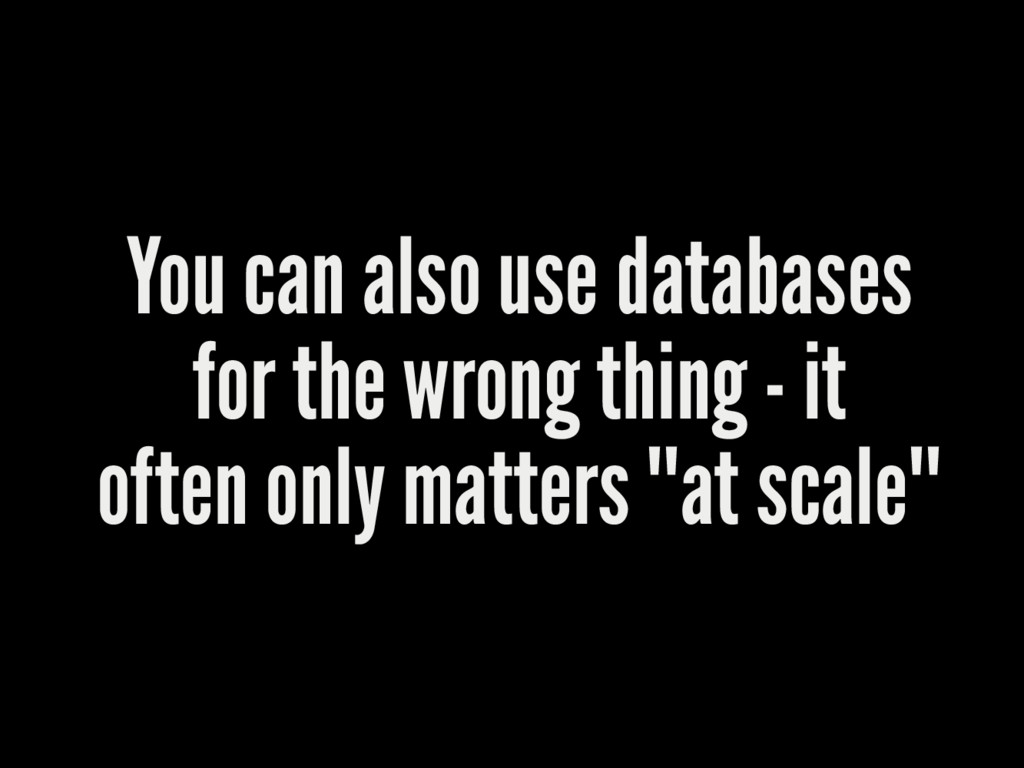 You can also use databases for the wrong thing ...