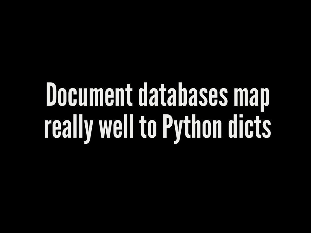 Document databases map really well to Python di...