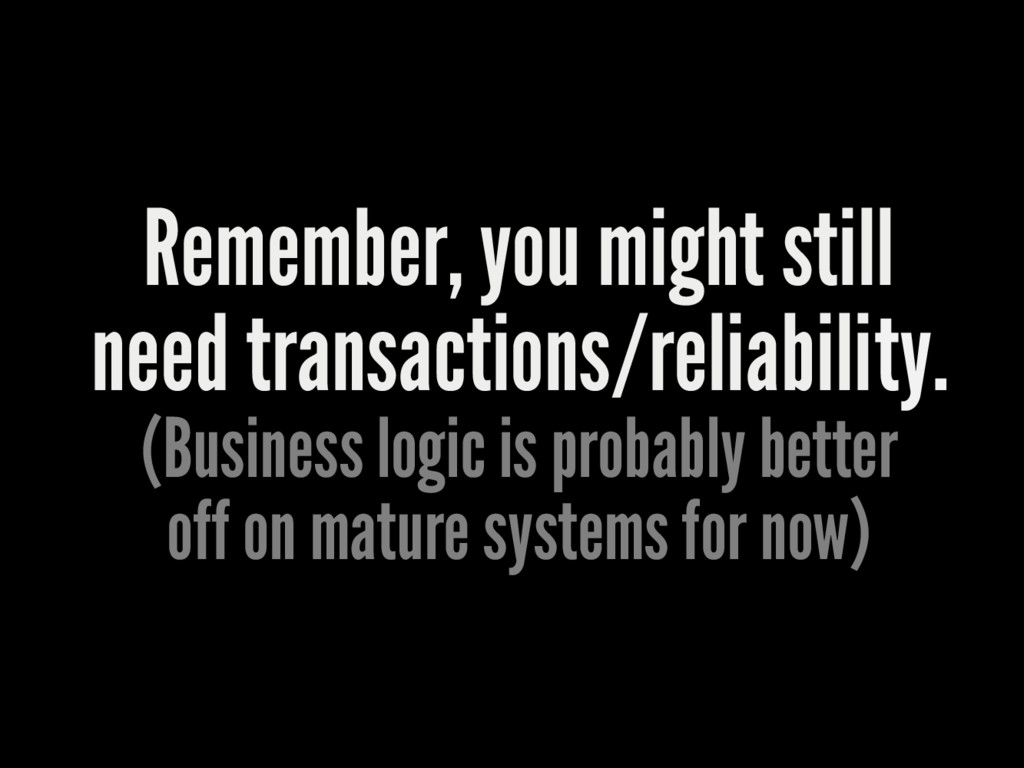 Remember, you might still need transactions/rel...