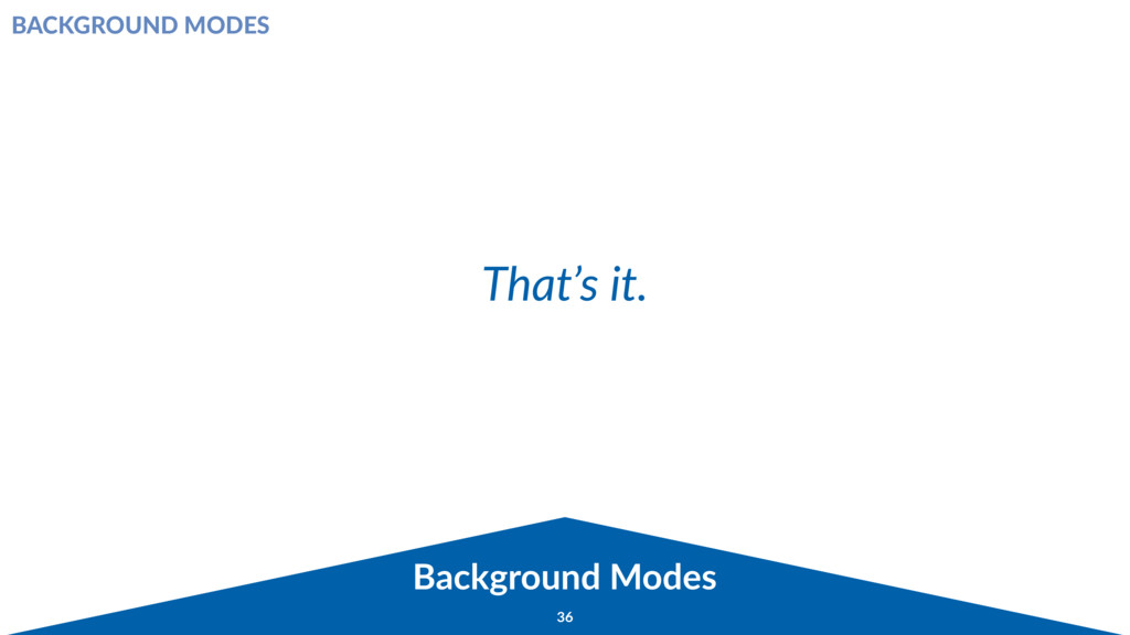 Background Modes 36 That's it. BACKGROUND MODES