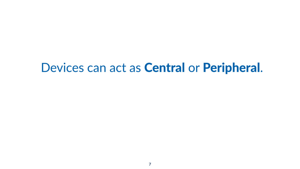 Devices can act as Central or Peripheral. 7