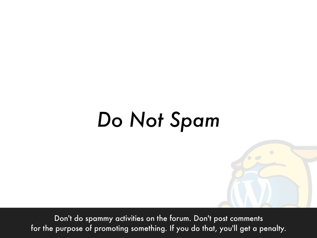 Do Not Spam Don't do spammy activities on the f...
