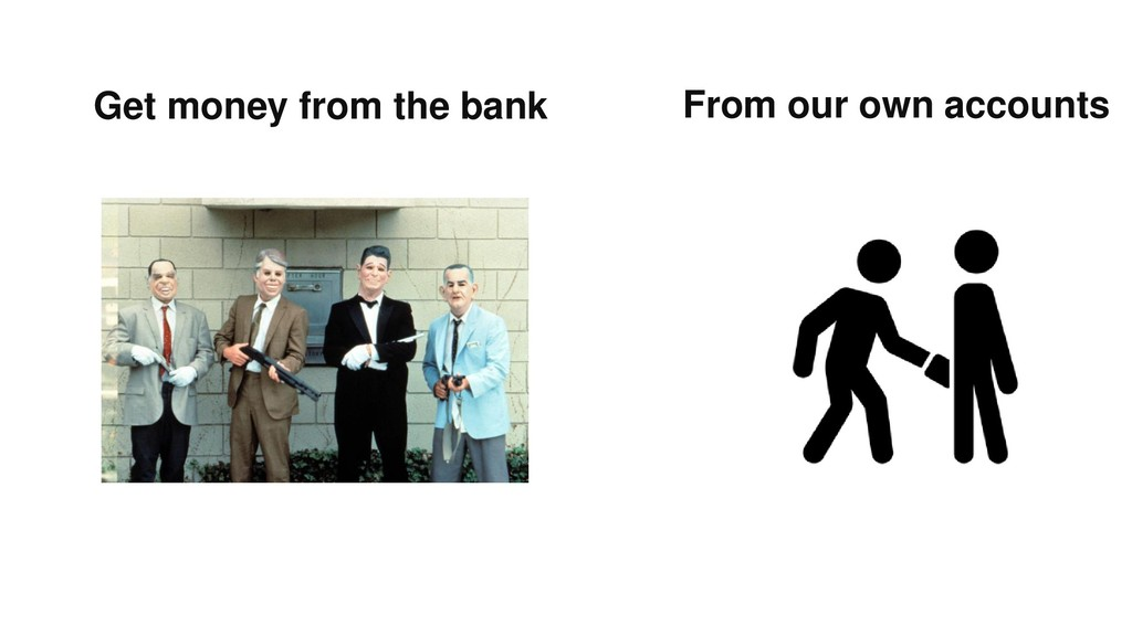 Get money from the bank From our own accounts