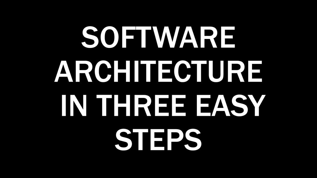 SOFTWARE ARCHITECTURE IN THREE EASY STEPS
