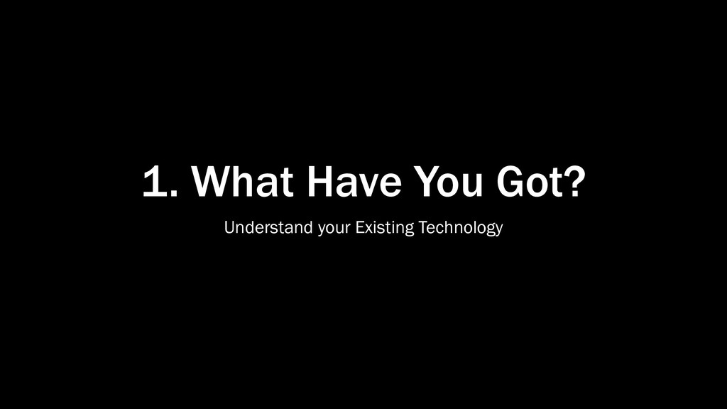 1. What Have You Got? Understand your Existing ...