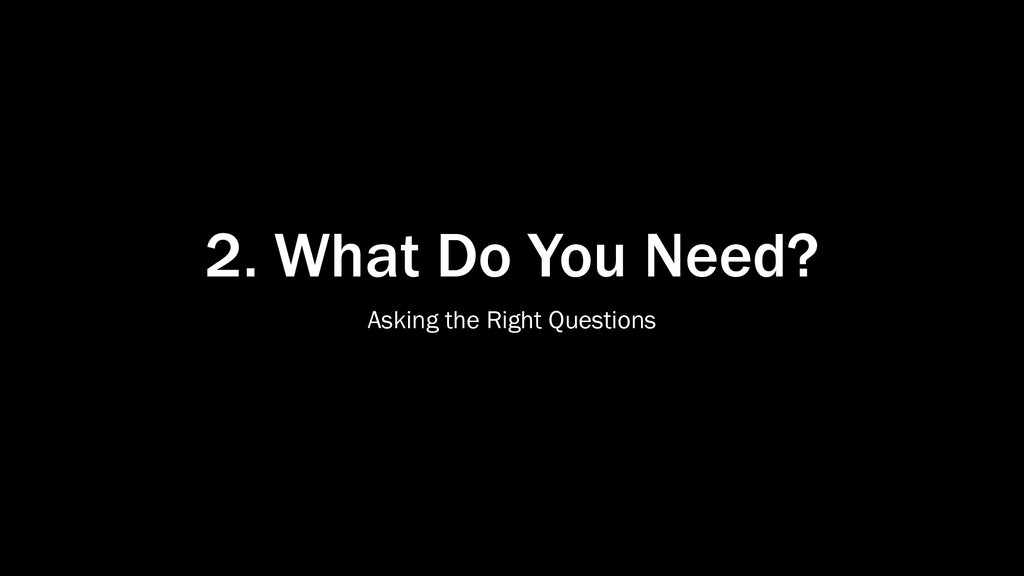 2. What Do You Need? Asking the Right Questions