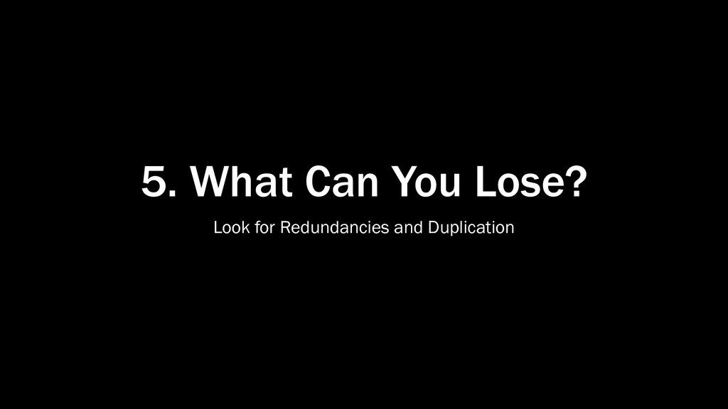 5. What Can You Lose? Look for Redundancies and...