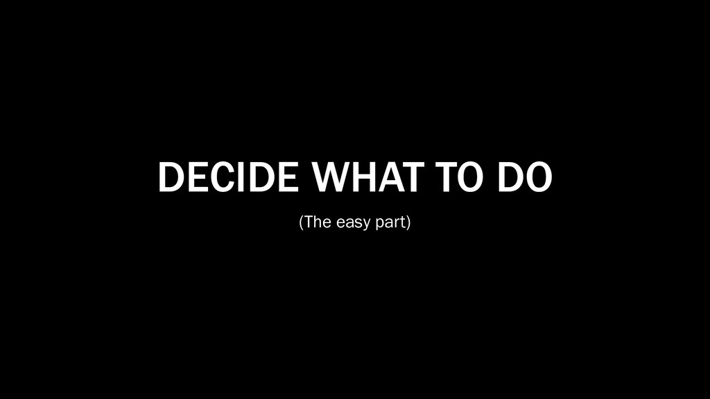 DECIDE WHAT TO DO (The easy part)