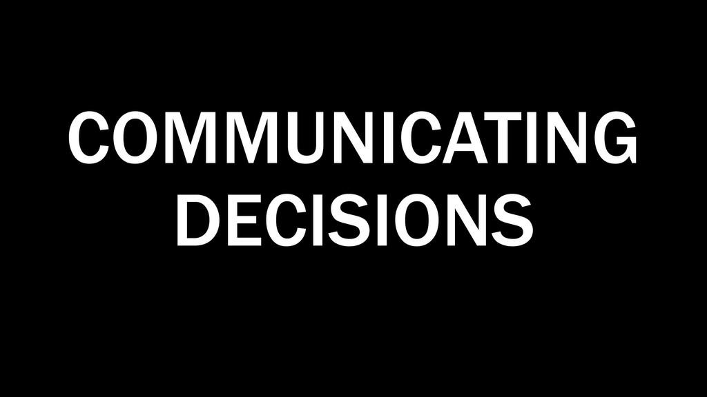 COMMUNICATING DECISIONS