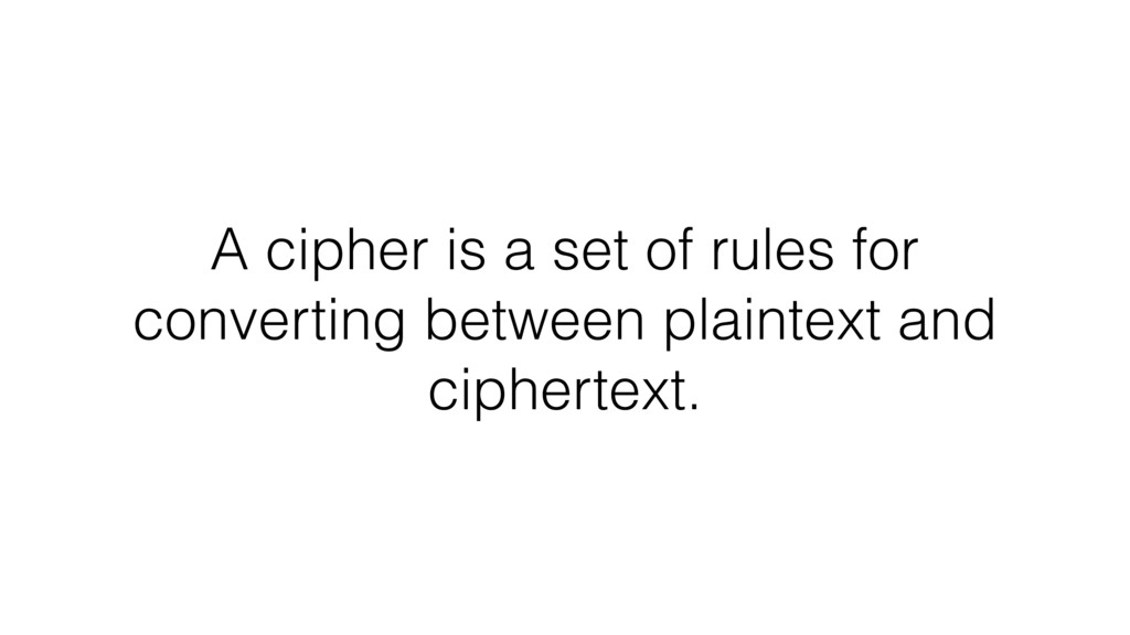 A cipher is a set of rules for converting betwe...