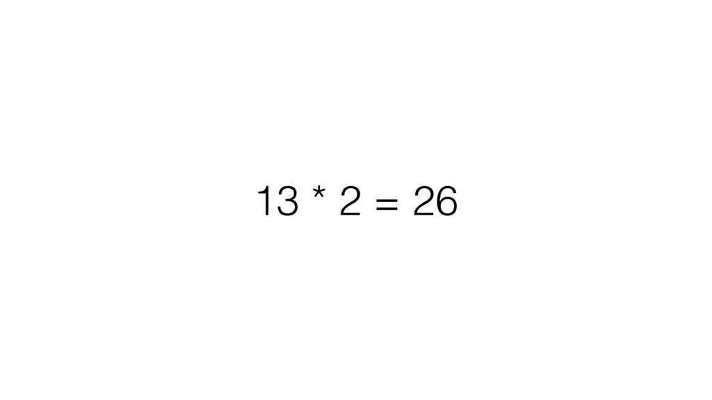 13 * 2 = 26