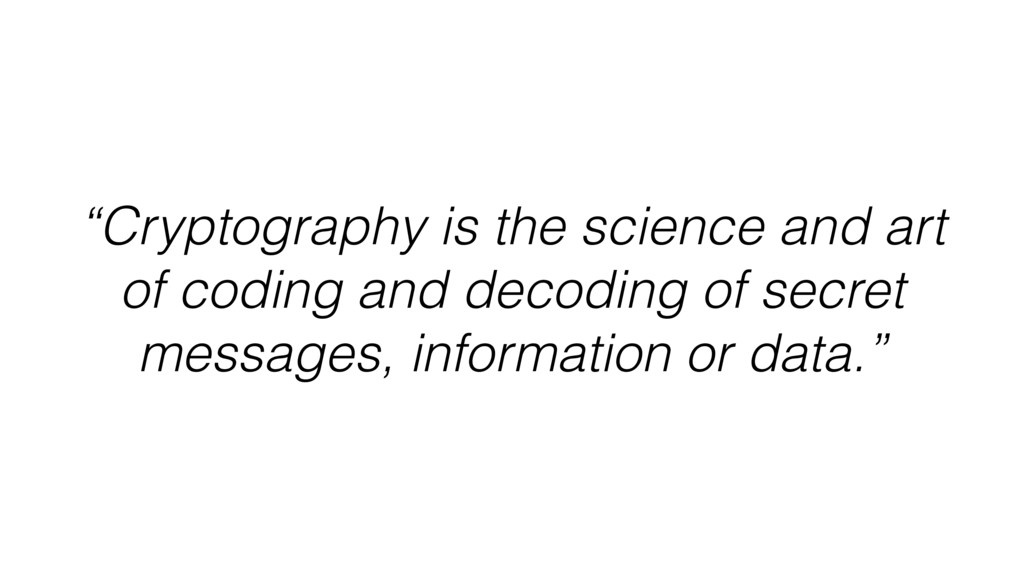 """""""Cryptography is the science and art of coding ..."""