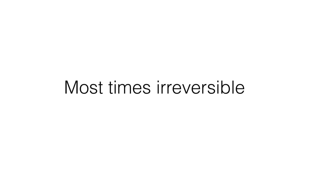 Most times irreversible