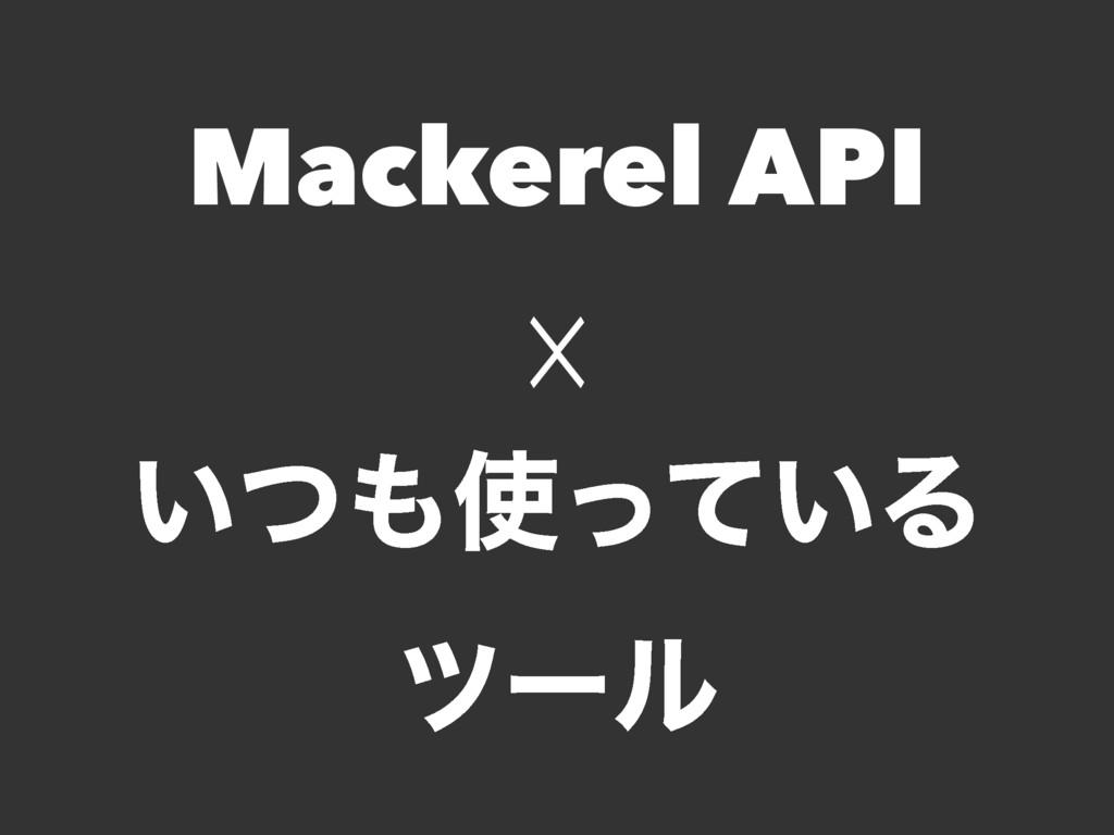 Mackerel API ☓ ͍͍ͭͬͯΔ πʔϧ