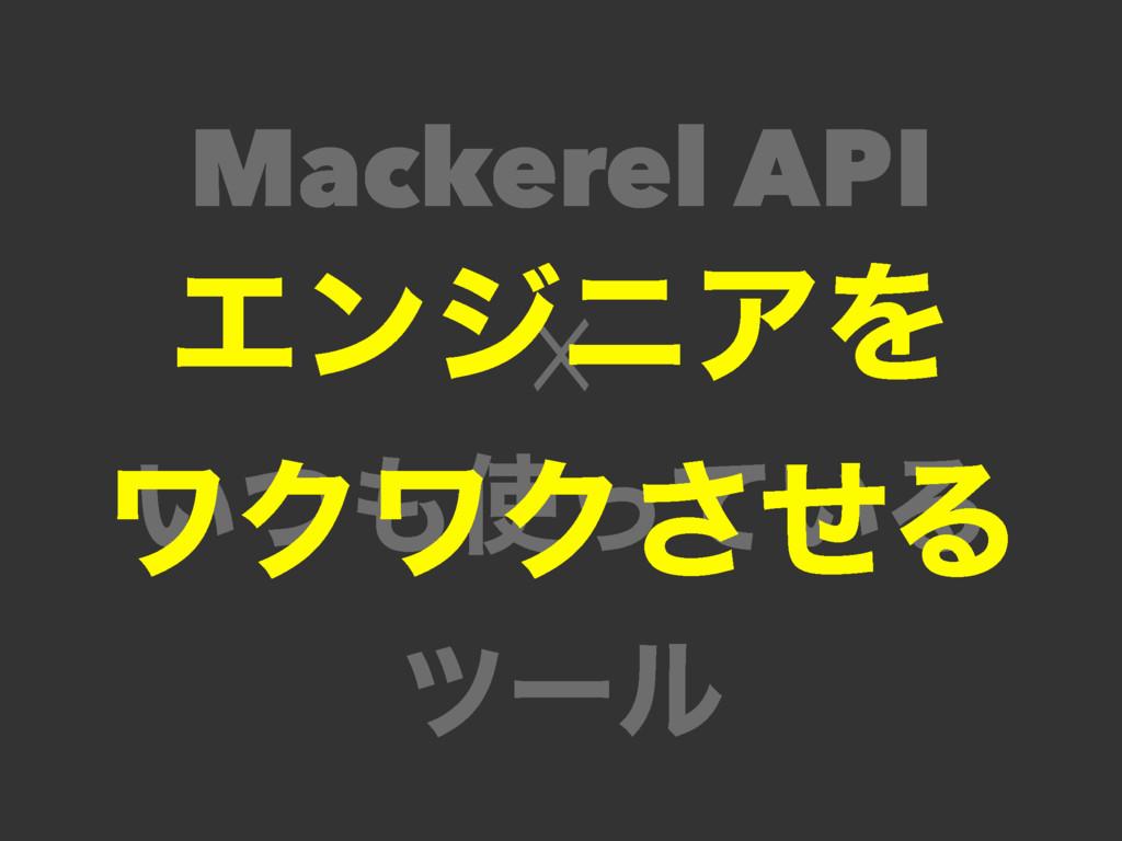 Mackerel API ☓ ͍͍ͭͬͯΔ πʔϧ ΤϯδχΞΛ ϫΫϫΫͤ͞Δ
