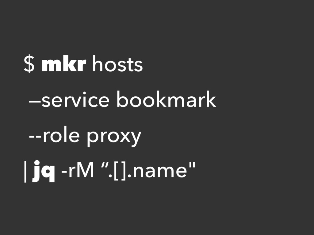 $ mkr hosts —service bookmark --role proxy | jq...