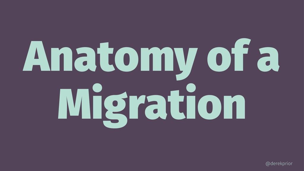 Anatomy of a Migration @derekprior