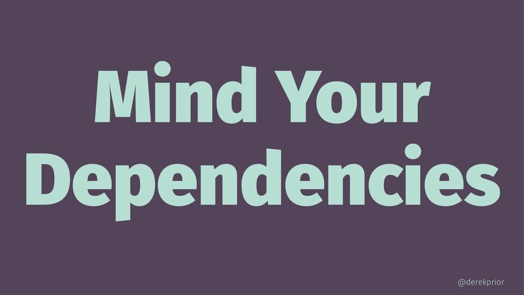Mind Your Dependencies @derekprior