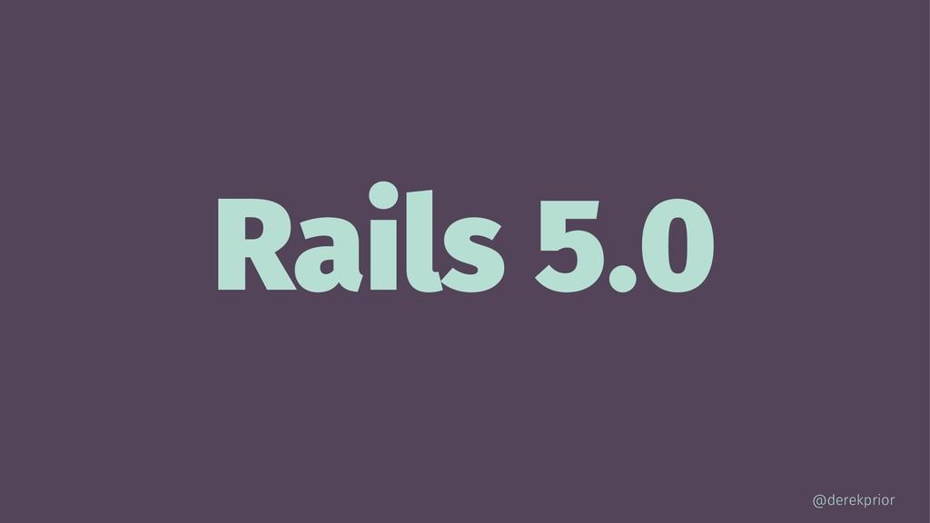 Rails 5.0 @derekprior