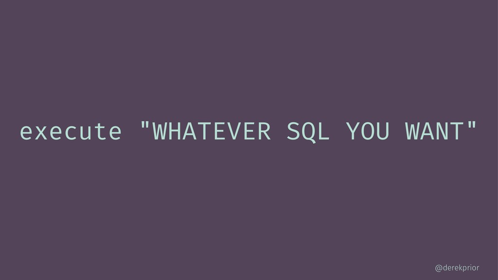 "execute ""WHATEVER SQL YOU WANT"" @derekprior"