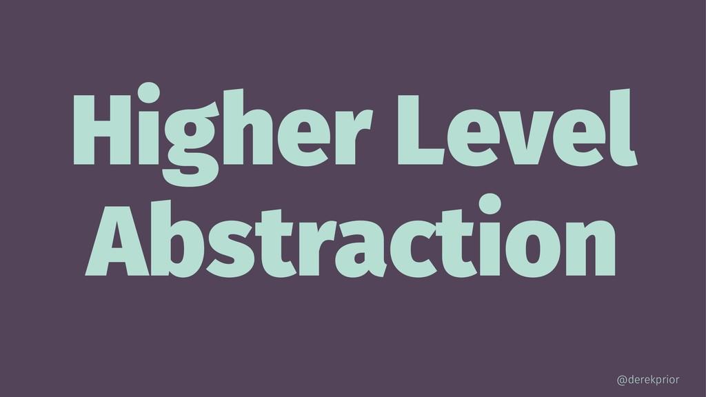 Higher Level Abstraction @derekprior