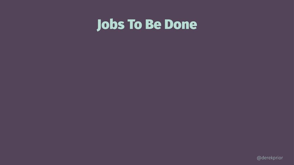 Jobs To Be Done @derekprior