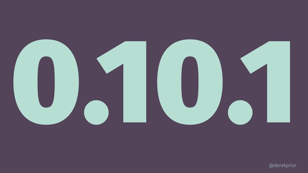 0.10.1 @derekprior