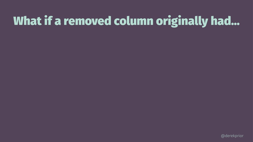 What if a removed column originally had... @der...