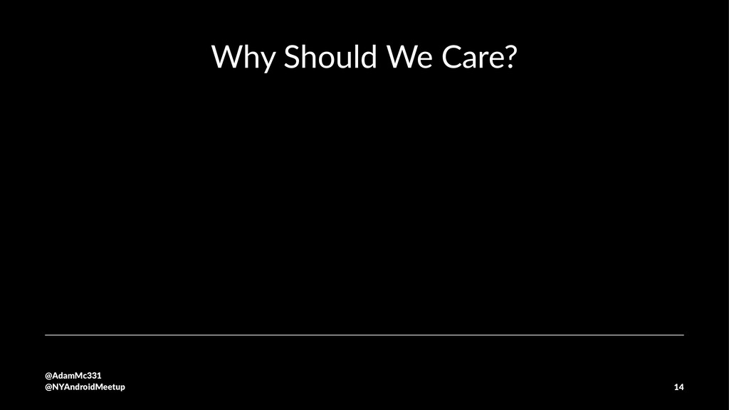 Why Should We Care? @AdamMc331 @NYAndroidMeetup...