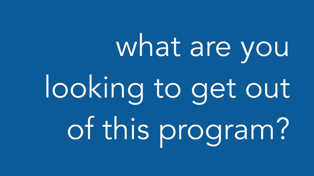 what are you looking to get out of this program?